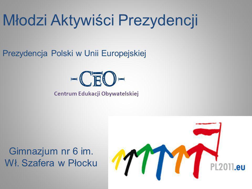 Młodzi Aktywiści Prezydencji Prezydencja Polski w Unii Europejskiej Gimnazjum nr 6 im. Wł. Szafera w Płocku Centrum Edukacji Obywatelskiej