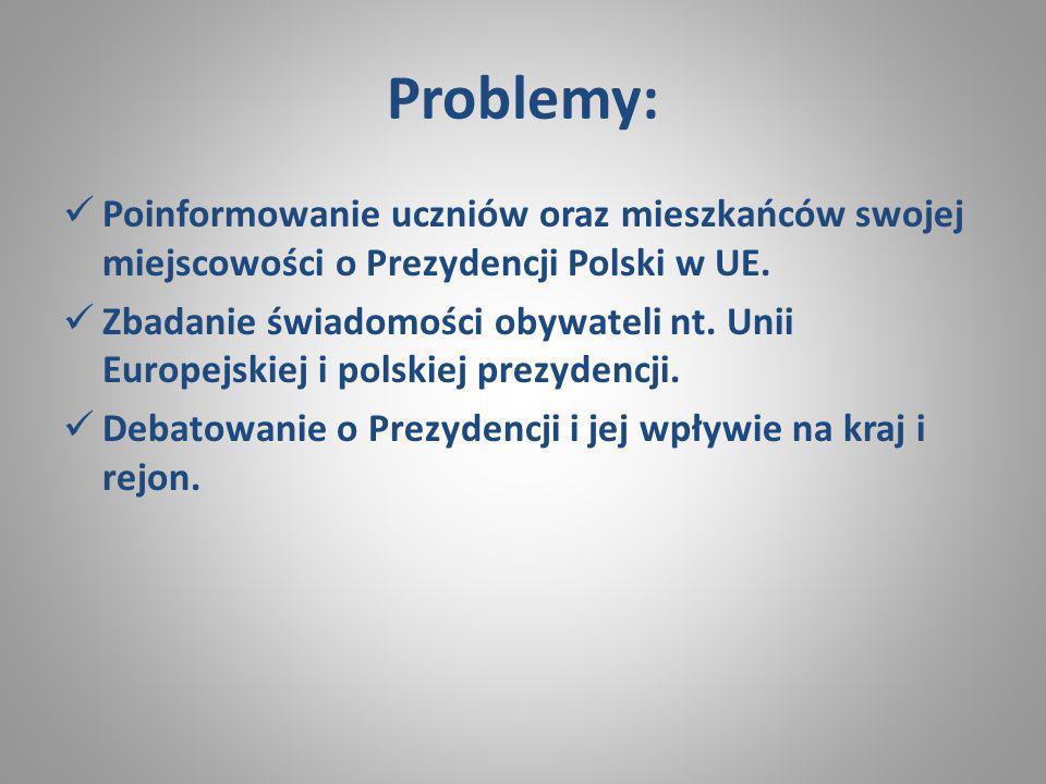 Problemy: Poinformowanie uczniów oraz mieszkańców swojej miejscowości o Prezydencji Polski w UE. Zbadanie świadomości obywateli nt. Unii Europejskiej