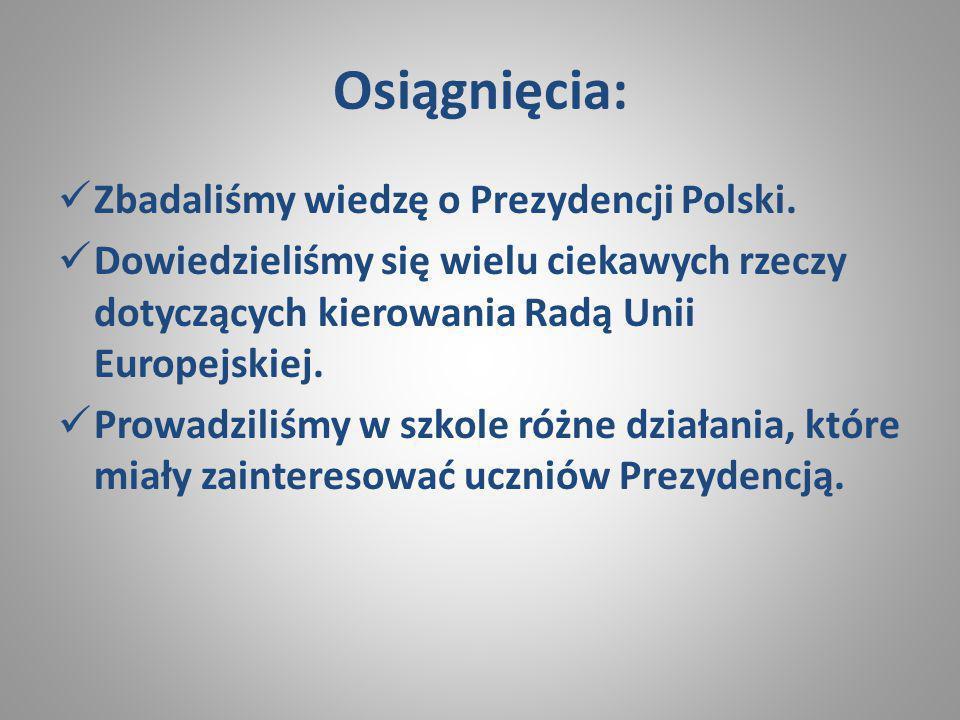 Osiągnięcia: Zbadaliśmy wiedzę o Prezydencji Polski. Dowiedzieliśmy się wielu ciekawych rzeczy dotyczących kierowania Radą Unii Europejskiej. Prowadzi