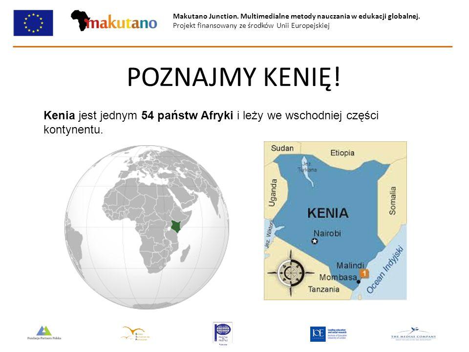 Makutano Junction. Multimedialne metody nauczania w edukacji globalnej. Projekt finansowany ze środków Unii Europejskiej POZNAJMY KENIĘ! Kenia jest je