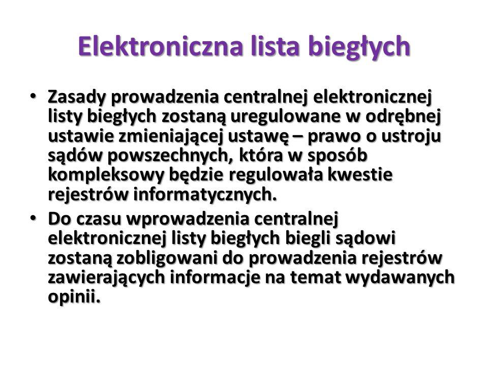 Elektroniczna lista biegłych Zasady prowadzenia centralnej elektronicznej listy biegłych zostaną uregulowane w odrębnej ustawie zmieniającej ustawę – prawo o ustroju sądów powszechnych, która w sposób kompleksowy będzie regulowała kwestie rejestrów informatycznych.