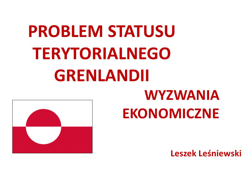 PROBLEM STATUSU TERYTORIALNEGO GRENLANDII WYZWANIA EKONOMICZNE Leszek Leśniewski