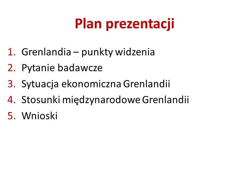 Plan prezentacji 1.Grenlandia – punkty widzenia 2.Pytanie badawcze 3.Sytuacja ekonomiczna Grenlandii 4.Stosunki międzynarodowe Grenlandii 5.Wnioski