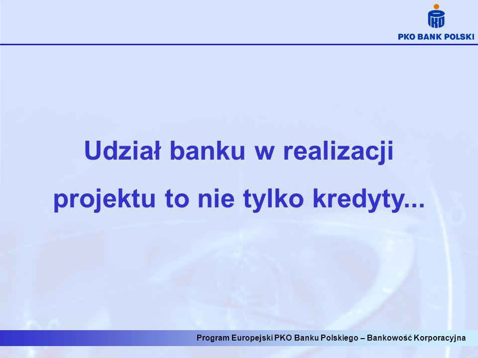 Program Europejski PKO Banku Polskiego – Bankowość Korporacyjna Udział banku w realizacji projektu to nie tylko kredyty...