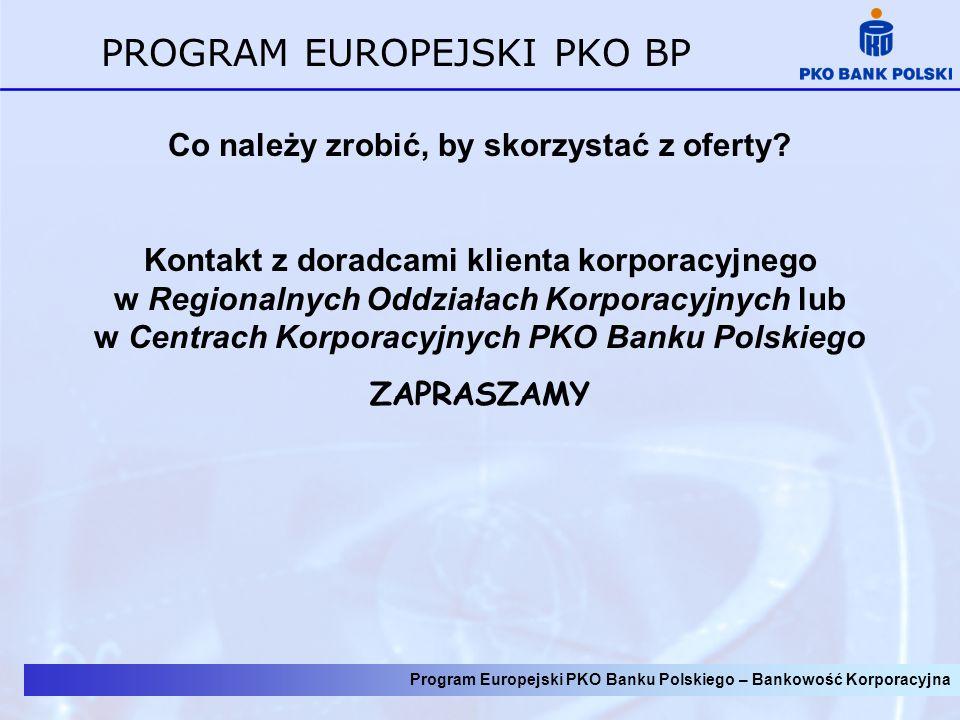 Program Europejski PKO Banku Polskiego – Bankowość Korporacyjna PROGRAM EUROPEJSKI PKO BP Co należy zrobić, by skorzystać z oferty.