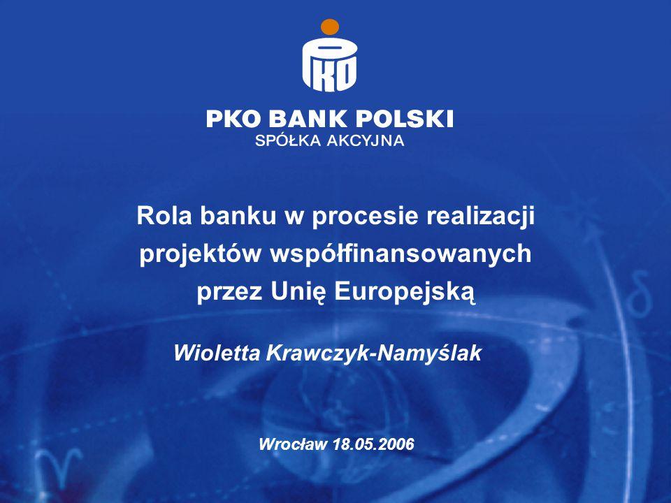 Rola banku w procesie realizacji projektów współfinansowanych przez Unię Europejską Wrocław 18.05.2006 Wioletta Krawczyk-Namyślak