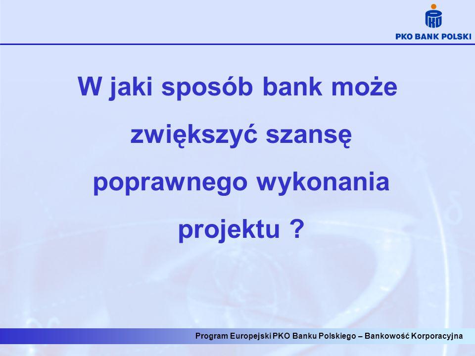 Program Europejski PKO Banku Polskiego – Bankowość Korporacyjna 1.Opracowanie projektu 2.Przygotowanie wniosku 3.Decyzja w sprawie przyznania dotacji 4.Zawarcie umów na finansowanie realizacji projektu 5.Ogłoszenie przetargu i wybór wykonawcy 6.Realizacja inwestycji 7.Wnioski o płatność 8.Zamknięcie inwestycji: rozliczenie i raportowanie 9.Monitorowanie efektów inwestycji wiedza, czas, koszty, RYZYKORYZYKO SUKCESSUKCES ?