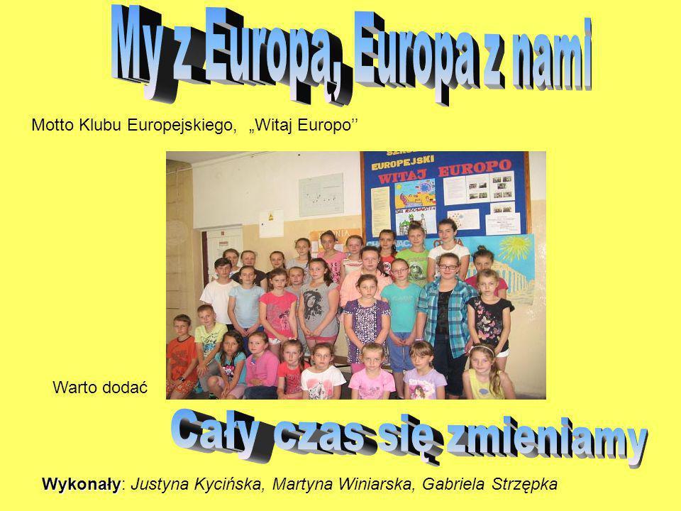 """Motto Klubu Europejskiego, """"Witaj Europo'' Warto dodać Wykonały Wykonały: Justyna Kycińska, Martyna Winiarska, Gabriela Strzępka"""