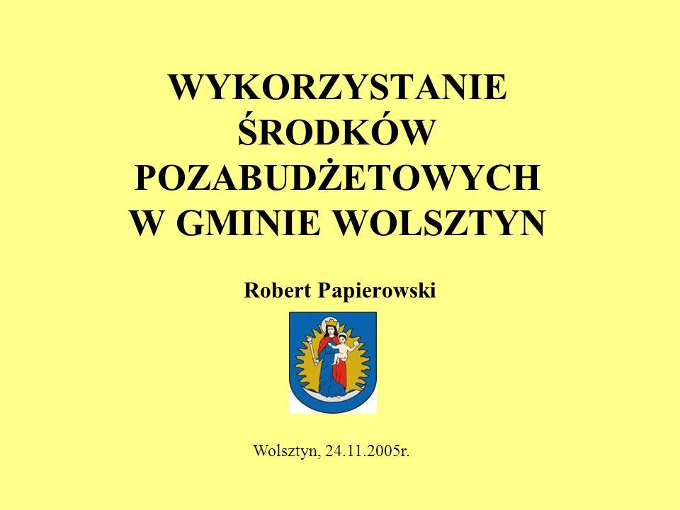 WYKORZYSTANIE ŚRODKÓW POZABUDŻETOWYCH W GMINIE WOLSZTYN Robert Papierowski Wolsztyn, 24.11.2005r.
