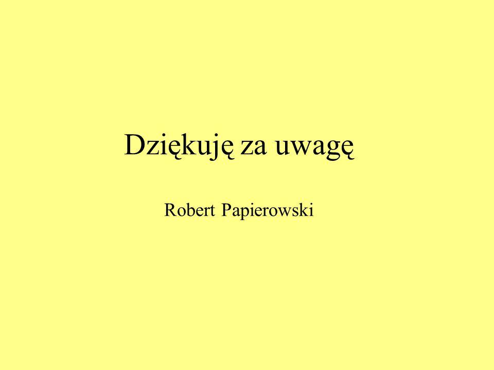 Dziękuję za uwagę Robert Papierowski