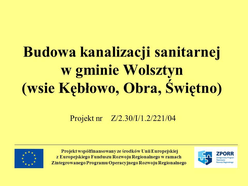 Projekt współfinansowany ze środków Unii Europejskiej z Europejskiego Funduszu Rozwoju Regionalnego w ramach Zintegrowanego Programu Operacyjnego Rozwoju Regionalnego Budowa kanalizacji sanitarnej w gminie Wolsztyn (wsie Kębłowo, Obra, Świętno) Projekt nr Z/2.30/I/1.2/221/04