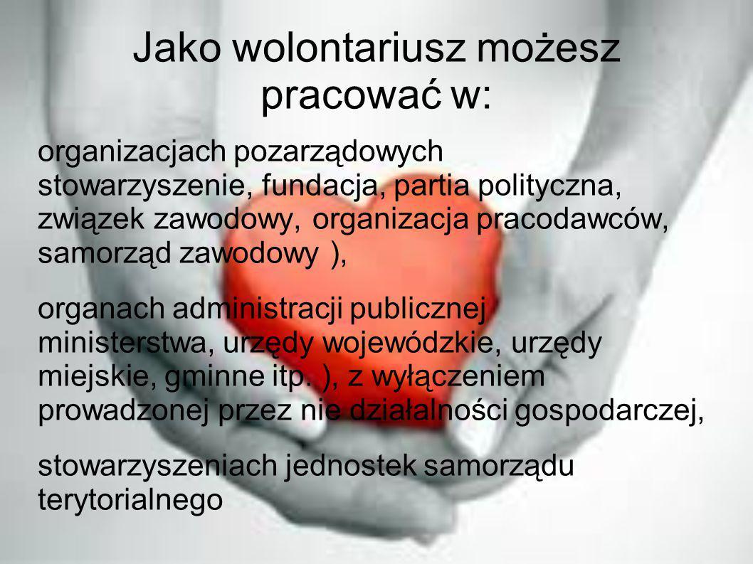Jako wolontariusz możesz pracować w: organizacjach pozarządowych stowarzyszenie, fundacja, partia polityczna, związek zawodowy, organizacja pracodawcó