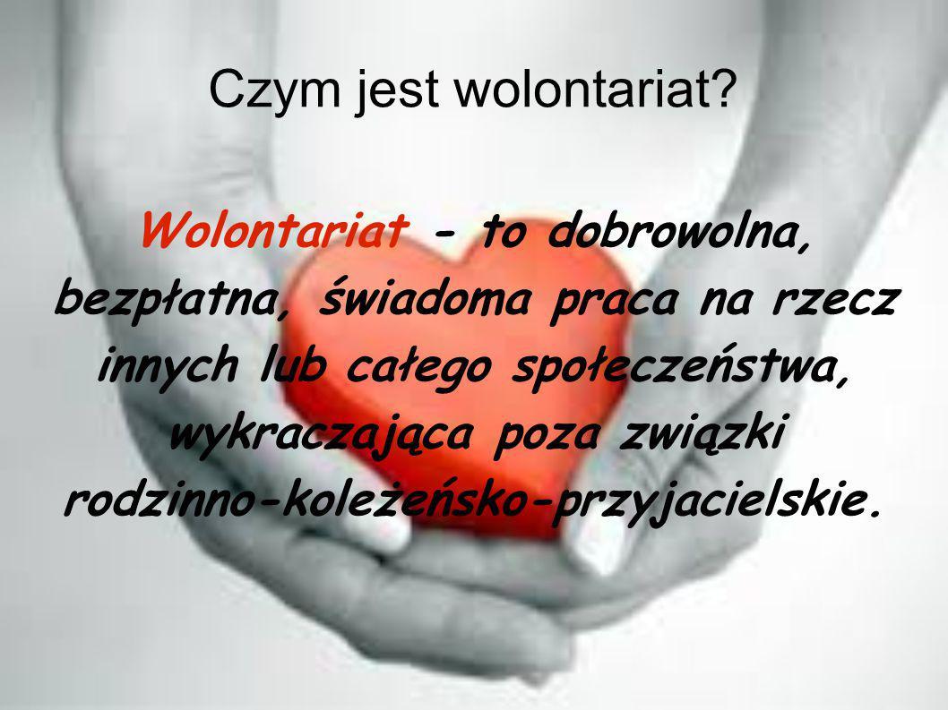 Czym jest wolontariat? Wolontariat - to dobrowolna, bezpłatna, świadoma praca na rzecz innych lub całego społeczeństwa, wykraczająca poza związki rodz