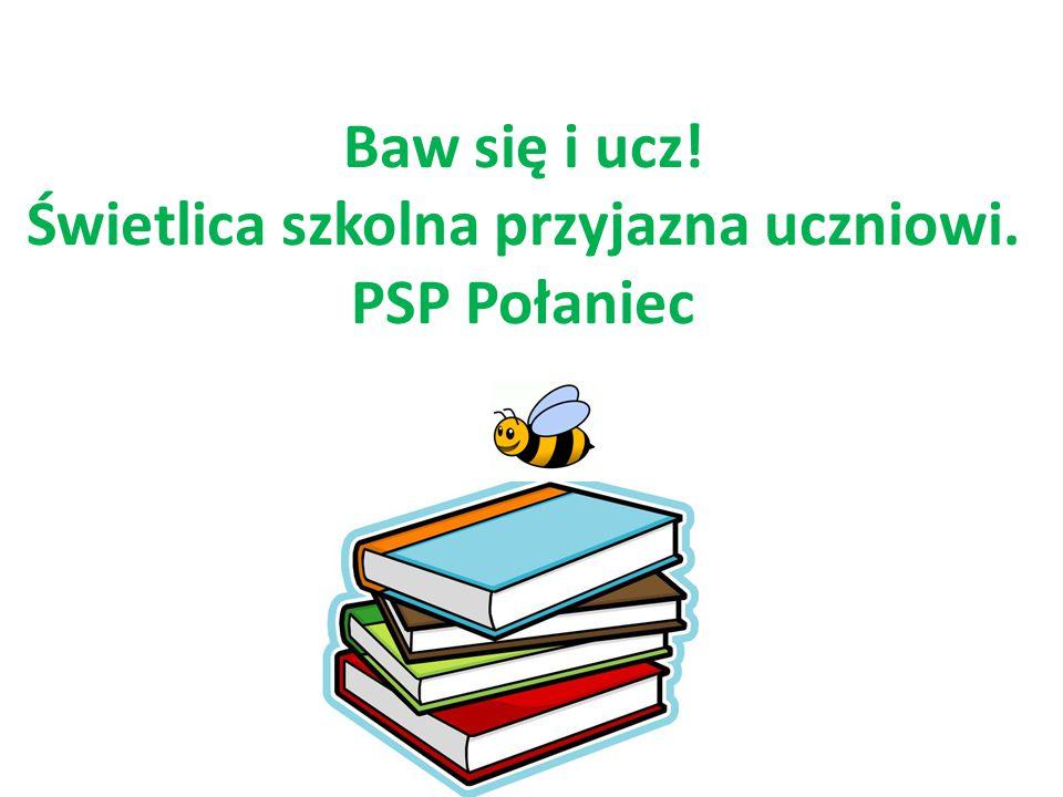 Baw się i ucz! Świetlica szkolna przyjazna uczniowi. PSP Połaniec