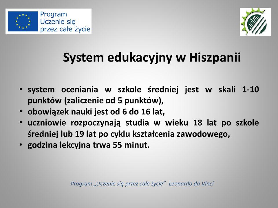 """System edukacyjny w Hiszpanii Program """"Uczenie się przez całe życie Leonardo da Vinci system oceniania w szkole średniej jest w skali 1-10 punktów (zaliczenie od 5 punktów), obowiązek nauki jest od 6 do 16 lat, uczniowie rozpoczynają studia w wieku 18 lat po szkole średniej lub 19 lat po cyklu kształcenia zawodowego, godzina lekcyjna trwa 55 minut."""