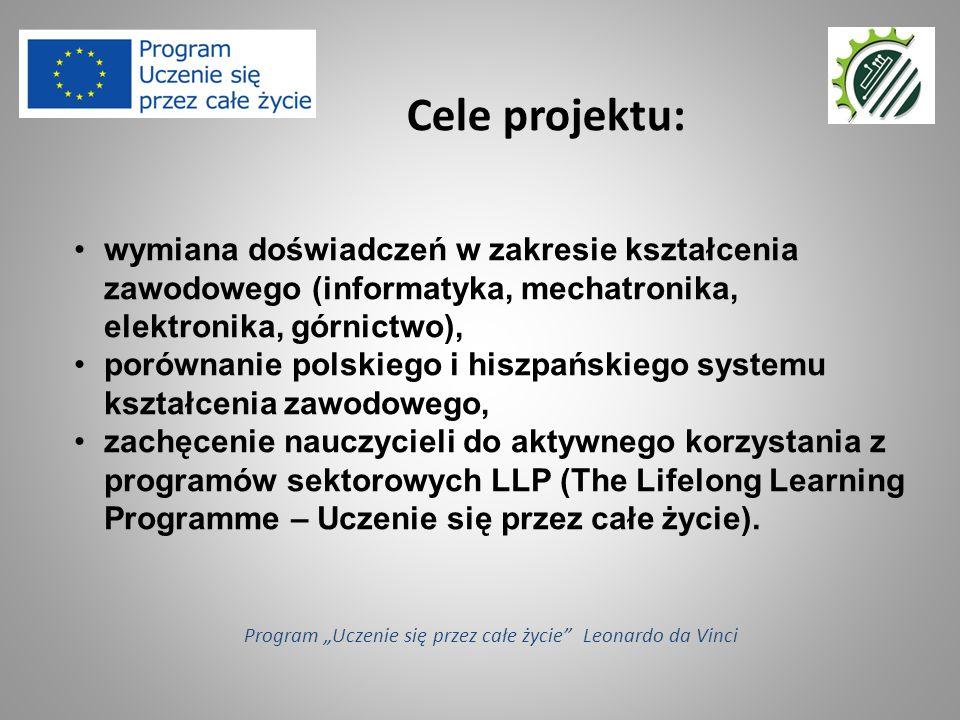 """Cele projektu: Program """"Uczenie się przez całe życie Leonardo da Vinci wymiana doświadczeń w zakresie kształcenia zawodowego (informatyka, mechatronika, elektronika, górnictwo), porównanie polskiego i hiszpańskiego systemu kształcenia zawodowego, zachęcenie nauczycieli do aktywnego korzystania z programów sektorowych LLP (The Lifelong Learning Programme – Uczenie się przez całe życie)."""