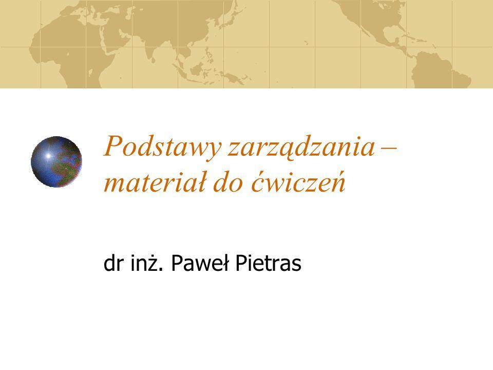 Podstawy zarządzania – materiał do ćwiczeń dr inż. Paweł Pietras
