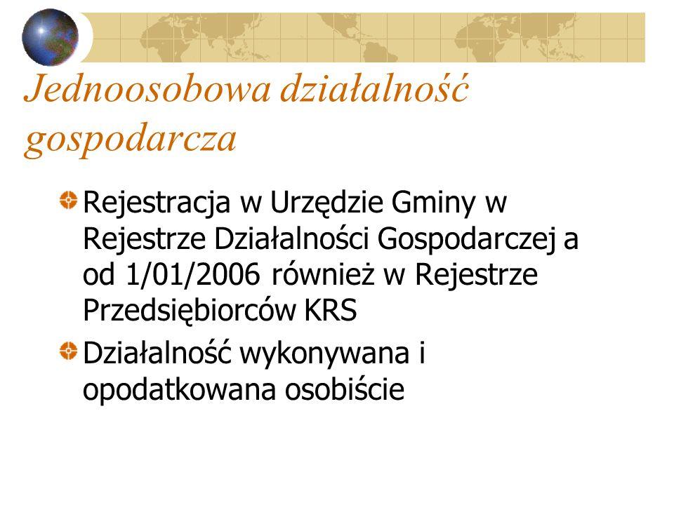 Jednoosobowa działalność gospodarcza Rejestracja w Urzędzie Gminy w Rejestrze Działalności Gospodarczej a od 1/01/2006 również w Rejestrze Przedsiębiorców KRS Działalność wykonywana i opodatkowana osobiście