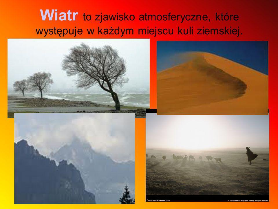 Wiatr to zjawisko atmosferyczne, które występuje w każdym miejscu kuli ziemskiej.