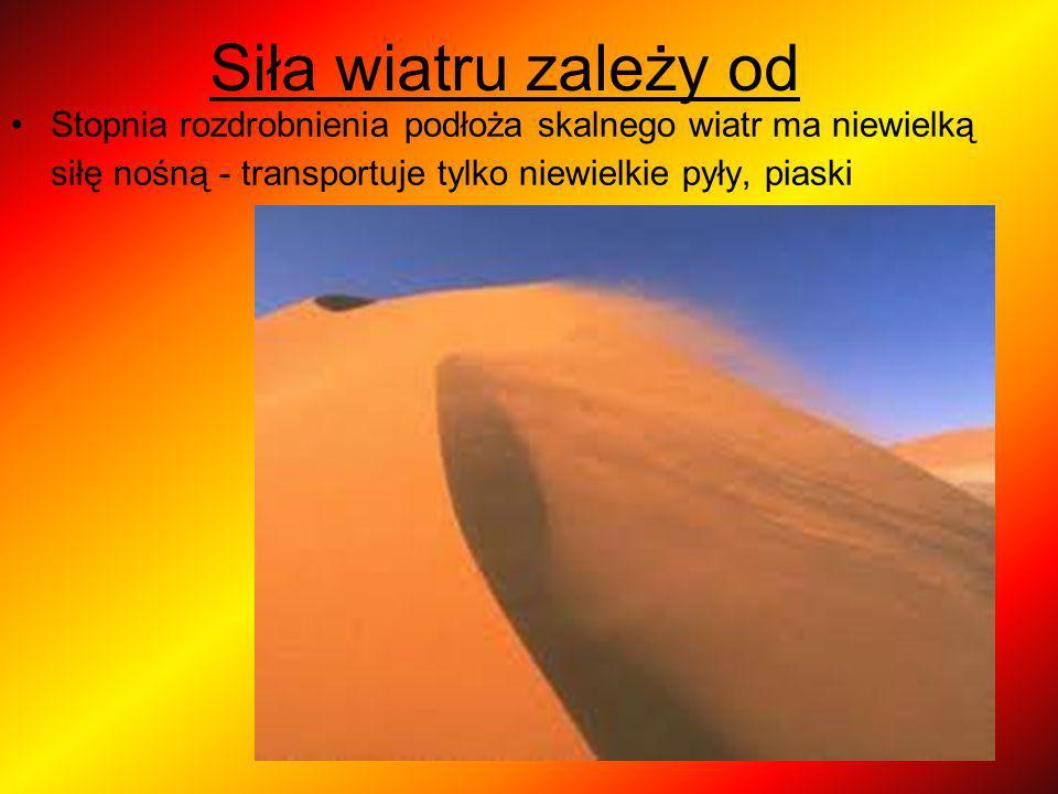 Siła wiatru zależy od Stopnia rozdrobnienia podłoża skalnego wiatr ma niewielką siłę nośną - transportuje tylko niewielkie pyły, piaski