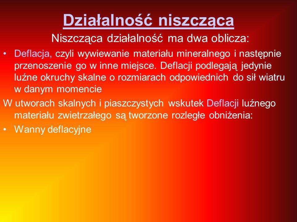 Działalność niszcząca Niszcząca działalność ma dwa oblicza: Deflacja, czyli wywiewanie materiału mineralnego i następnie przenoszenie go w inne miejsc