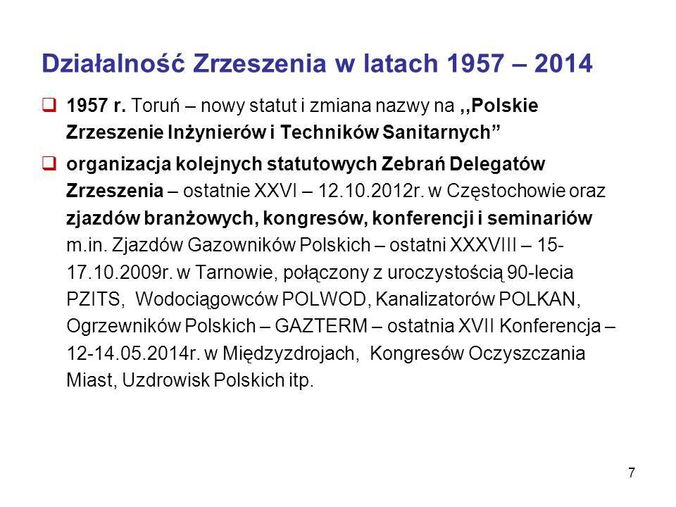 """7 Działalność Zrzeszenia w latach 1957 – 2014  1957 r. Toruń – nowy statut i zmiana nazwy na,,Polskie Zrzeszenie Inżynierów i Techników Sanitarnych"""""""
