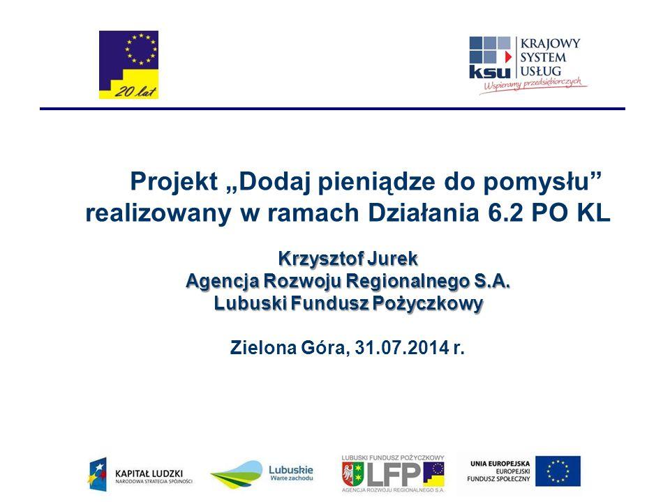 """Projekt """"Dodaj pieniądze do pomysłu"""" realizowany w ramach Działania 6.2 PO KL Krzysztof Jurek Agencja Rozwoju Regionalnego S.A. Lubuski Fundusz Pożycz"""