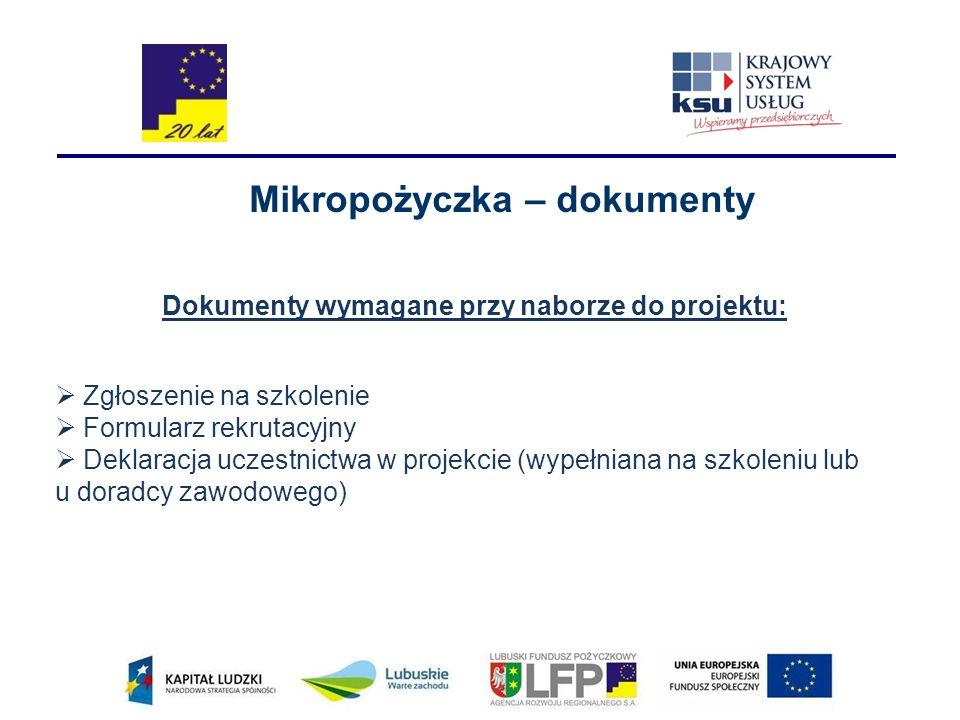 Mikropożyczka – dokumenty Dokumenty wymagane przy naborze do projektu:  Zgłoszenie na szkolenie  Formularz rekrutacyjny  Deklaracja uczestnictwa w projekcie (wypełniana na szkoleniu lub u doradcy zawodowego)