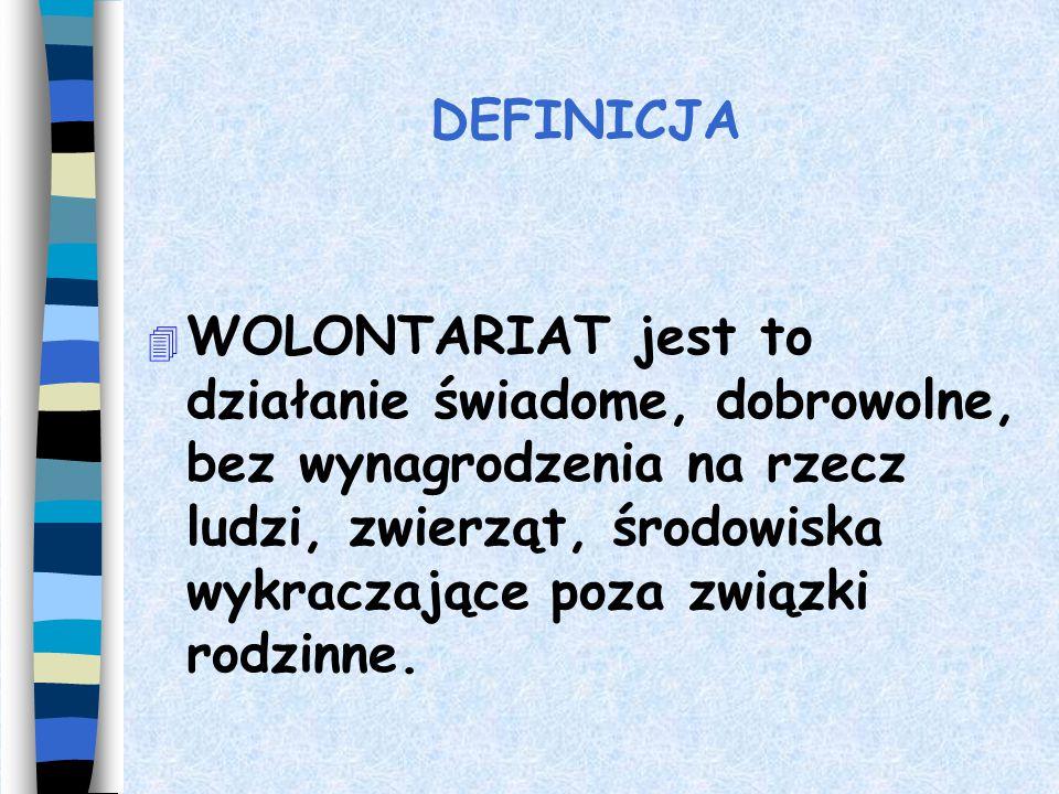 DEFINICJA 4 WOLONTARIAT jest to działanie świadome, dobrowolne, bez wynagrodzenia na rzecz ludzi, zwierząt, środowiska wykraczające poza związki rodzinne.