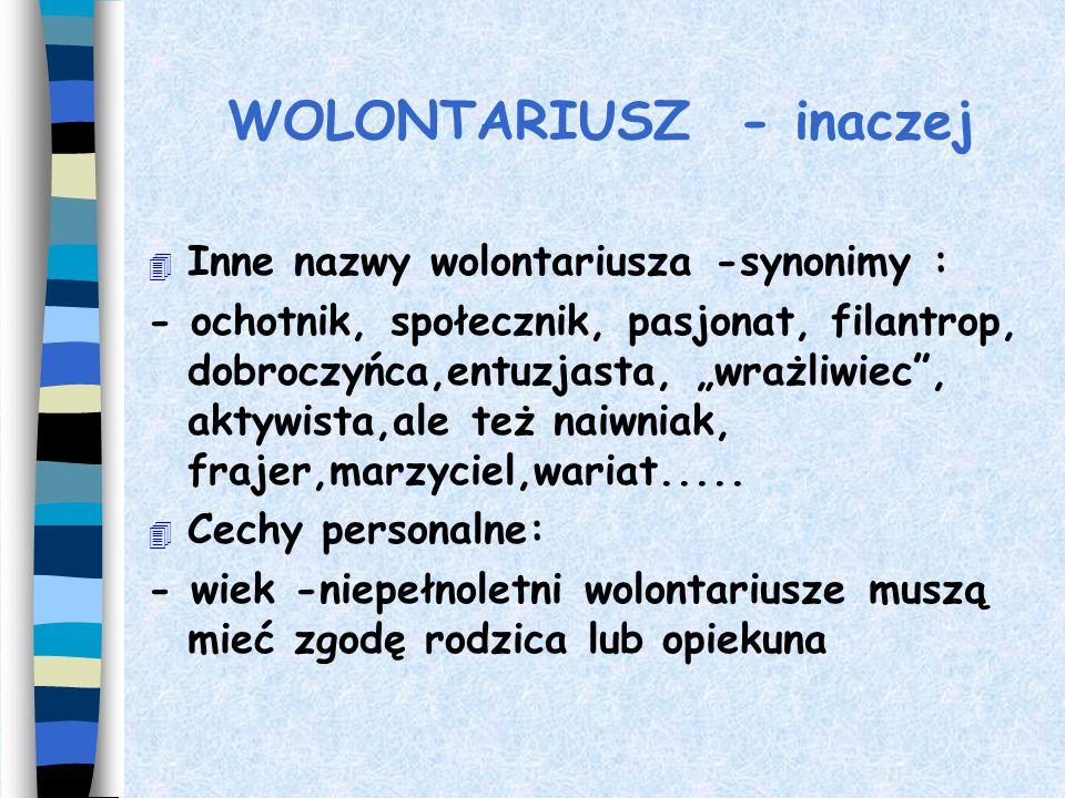 """WOLONTARIUSZ - inaczej 4 Inne nazwy wolontariusza -synonimy : - ochotnik, społecznik, pasjonat, filantrop, dobroczyńca,entuzjasta, """"wrażliwiec , aktywista,ale też naiwniak, frajer,marzyciel,wariat....."""