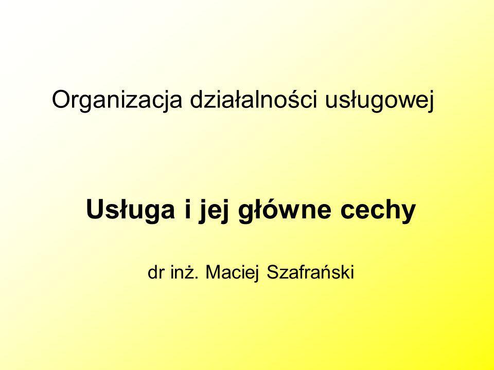 Organizacja działalności usługowej Usługa i jej główne cechy dr inż. Maciej Szafrański