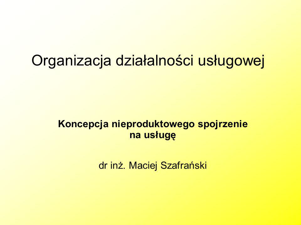 Organizacja działalności usługowej Koncepcja nieproduktowego spojrzenie na usługę dr inż. Maciej Szafrański