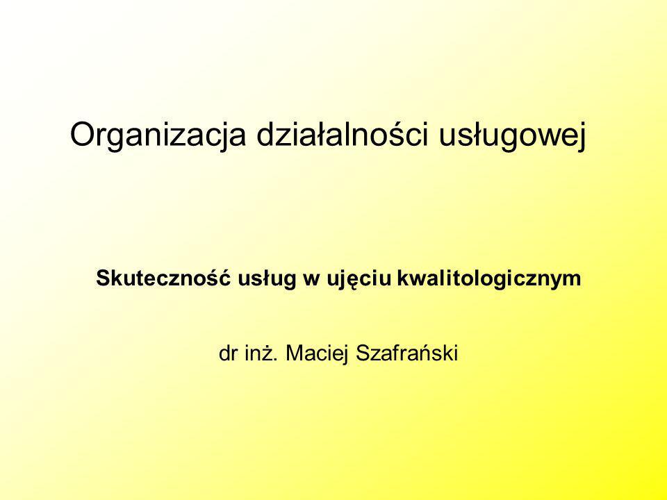 Organizacja działalności usługowej Skuteczność usług w ujęciu kwalitologicznym dr inż. Maciej Szafrański