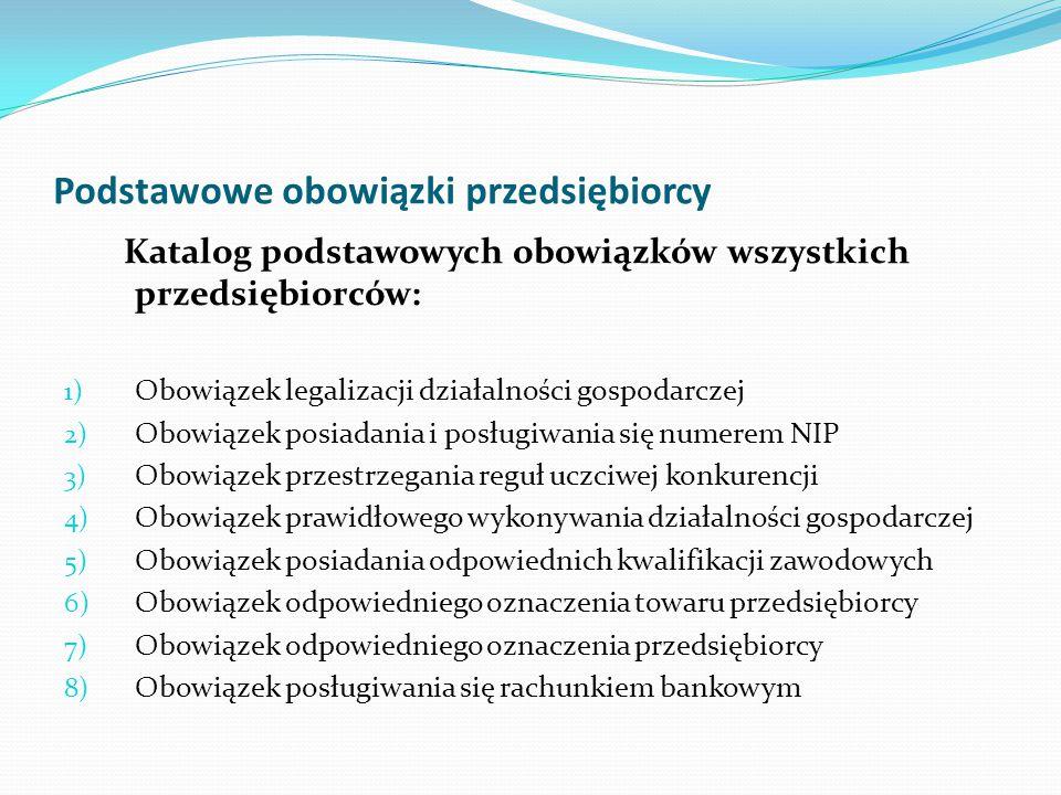 Podstawowe obowiązki przedsiębiorcy Katalog podstawowych obowiązków wszystkich przedsiębiorców: 1) Obowiązek legalizacji działalności gospodarczej 2)