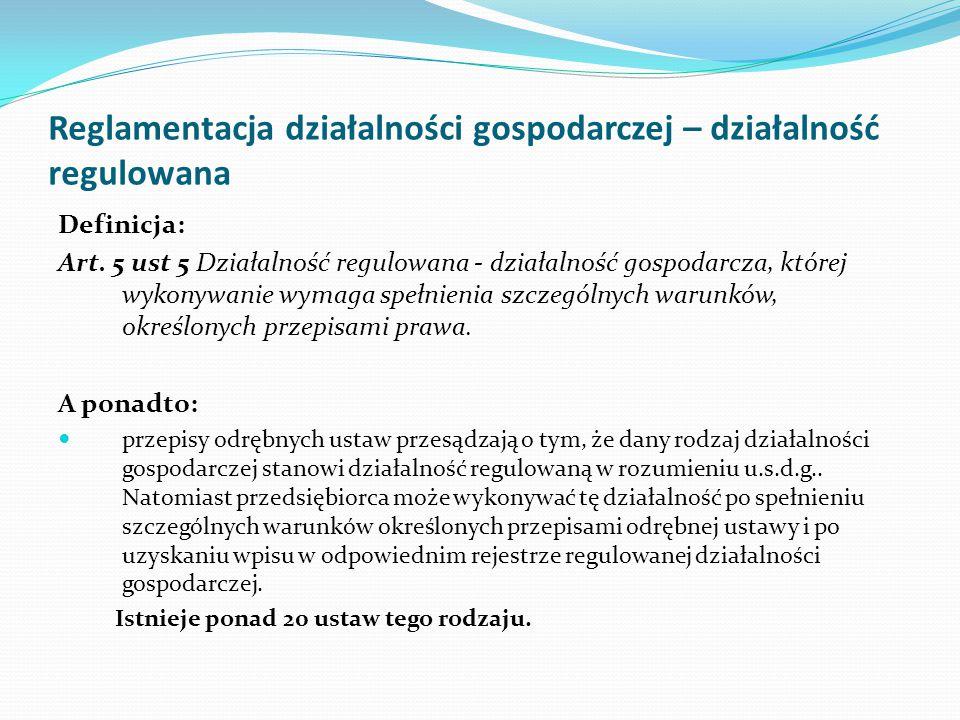 Reglamentacja działalności gospodarczej – działalność regulowana Definicja: Art. 5 ust 5 Działalność regulowana - działalność gospodarcza, której wyko