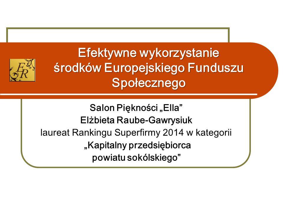 """Efektywne wykorzystanie środków Europejskiego Funduszu Społecznego Salon Piękności """"Ella"""" Elżbieta Raube-Gawrysiuk laureat Rankingu Superfirmy 2014 w"""