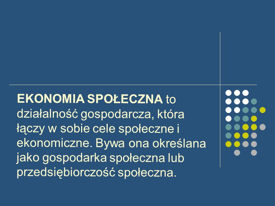 EKONOMIA SPOŁECZNA to działalność gospodarcza, która łączy w sobie cele społeczne i ekonomiczne.
