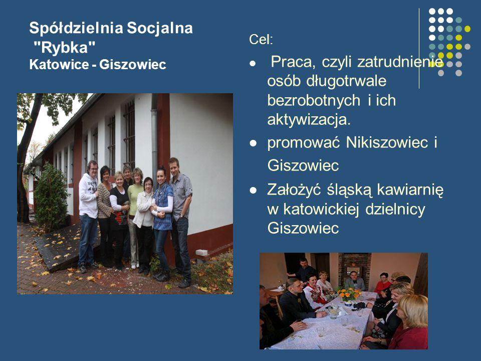 Spółdzielnia Socjalna Rybka Katowice - Giszowiec Cel: Praca, czyli zatrudnienie osób długotrwale bezrobotnych i ich aktywizacja.