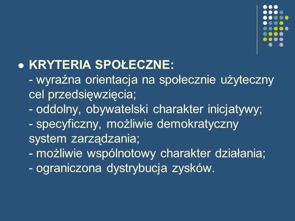 KRYTERIA SPOŁECZNE: - wyraźna orientacja na społecznie użyteczny cel przedsięwzięcia; - oddolny, obywatelski charakter inicjatywy; - specyficzny, możliwie demokratyczny system zarządzania; - możliwie wspólnotowy charakter działania; - ograniczona dystrybucja zysków.