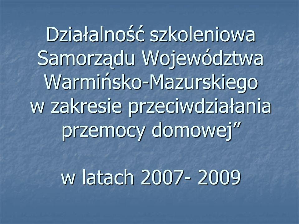 """Działalność szkoleniowa Samorządu Województwa Warmińsko-Mazurskiego w zakresie przeciwdziałania przemocy domowej"""" w latach 2007- 2009"""