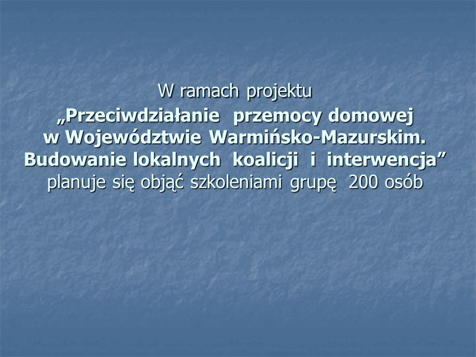 """W ramach projektu """"Przeciwdziałanie przemocy domowej w Województwie Warmińsko-Mazurskim. Budowanie lokalnych koalicji i interwencja"""" planuje się objąć"""