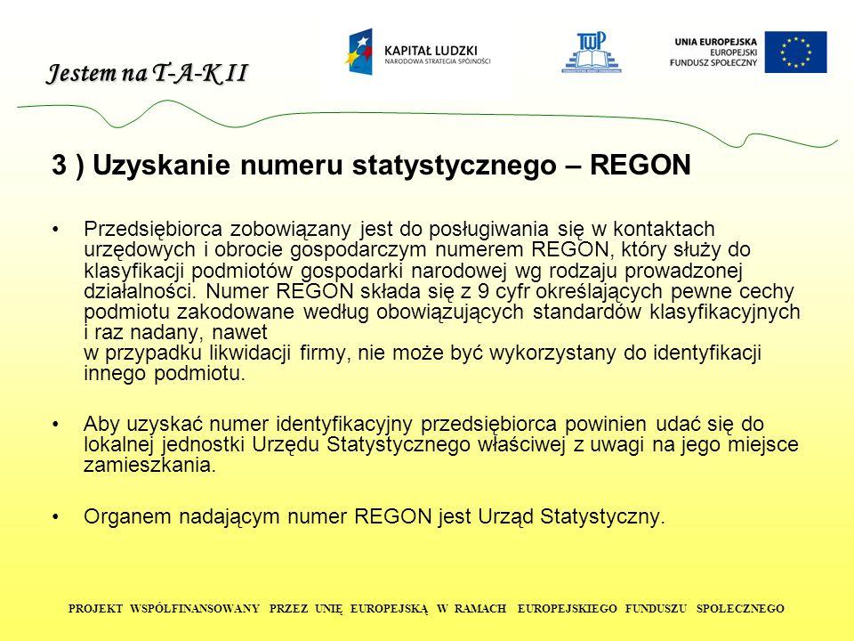 Jestem na T-A-K II PROJEKT WSPÓŁFINANSOWANY PRZEZ UNIĘ EUROPEJSKĄ W RAMACH EUROPEJSKIEGO FUNDUSZU SPOŁECZNEGO 3 ) Uzyskanie numeru statystycznego – REGON Przedsiębiorca zobowiązany jest do posługiwania się w kontaktach urzędowych i obrocie gospodarczym numerem REGON, który służy do klasyfikacji podmiotów gospodarki narodowej wg rodzaju prowadzonej działalności.