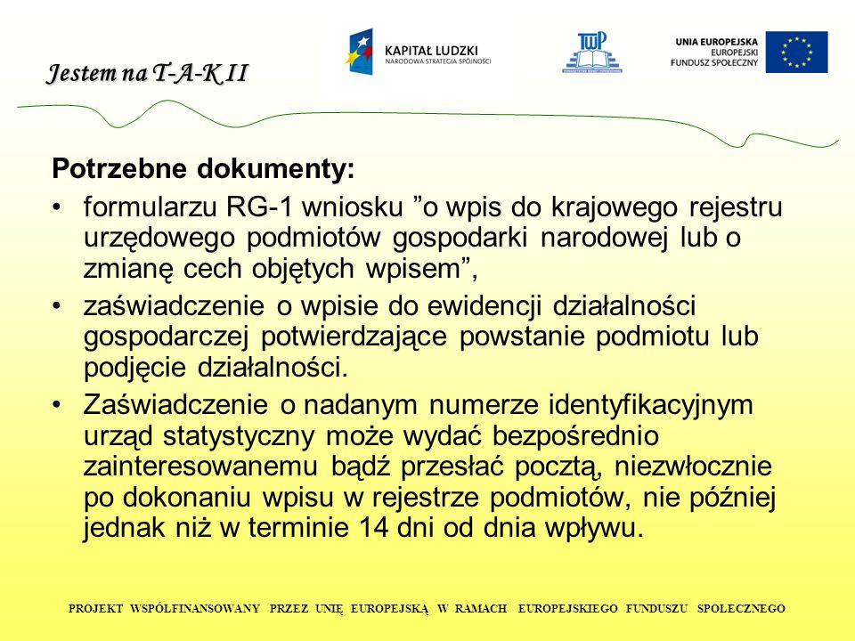 Jestem na T-A-K II PROJEKT WSPÓŁFINANSOWANY PRZEZ UNIĘ EUROPEJSKĄ W RAMACH EUROPEJSKIEGO FUNDUSZU SPOŁECZNEGO Potrzebne dokumenty: formularzu RG-1 wniosku o wpis do krajowego rejestru urzędowego podmiotów gospodarki narodowej lub o zmianę cech objętych wpisem , zaświadczenie o wpisie do ewidencji działalności gospodarczej potwierdzające powstanie podmiotu lub podjęcie działalności.