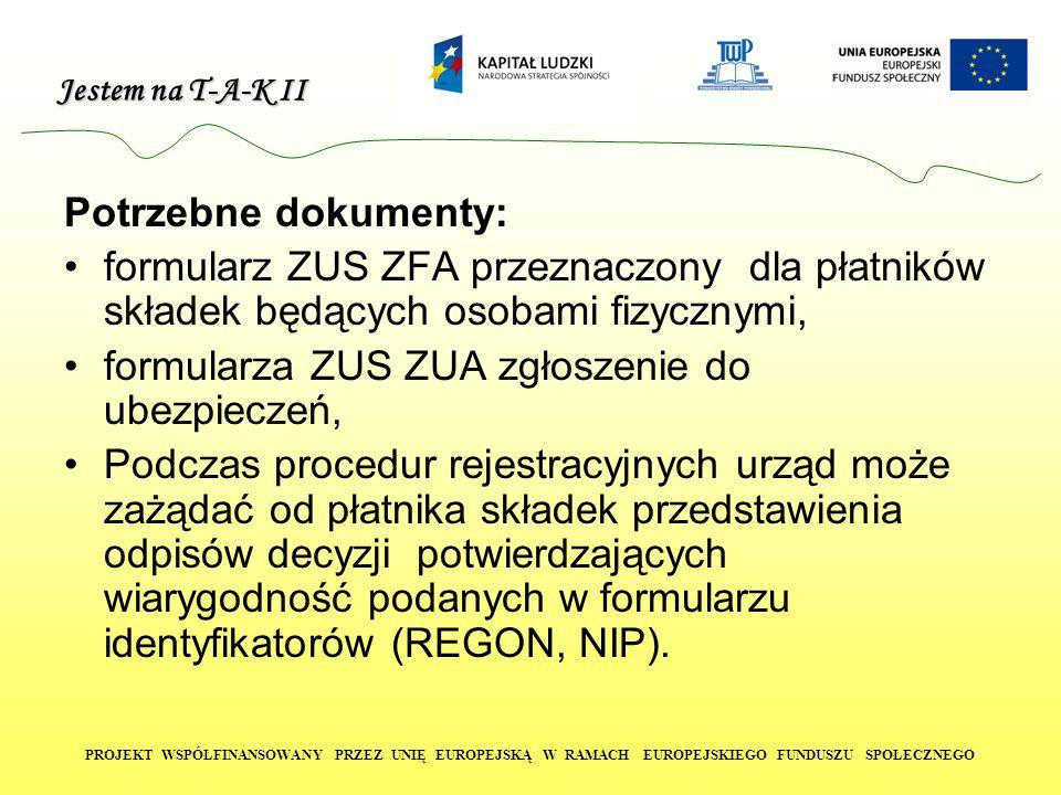 Jestem na T-A-K II PROJEKT WSPÓŁFINANSOWANY PRZEZ UNIĘ EUROPEJSKĄ W RAMACH EUROPEJSKIEGO FUNDUSZU SPOŁECZNEGO Potrzebne dokumenty: formularz ZUS ZFA p