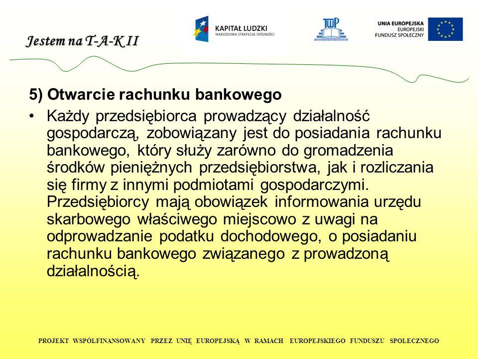 Jestem na T-A-K II PROJEKT WSPÓŁFINANSOWANY PRZEZ UNIĘ EUROPEJSKĄ W RAMACH EUROPEJSKIEGO FUNDUSZU SPOŁECZNEGO 5) Otwarcie rachunku bankowego Każdy przedsiębiorca prowadzący działalność gospodarczą, zobowiązany jest do posiadania rachunku bankowego, który służy zarówno do gromadzenia środków pieniężnych przedsiębiorstwa, jak i rozliczania się firmy z innymi podmiotami gospodarczymi.