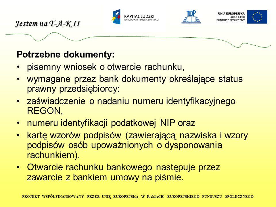 Jestem na T-A-K II PROJEKT WSPÓŁFINANSOWANY PRZEZ UNIĘ EUROPEJSKĄ W RAMACH EUROPEJSKIEGO FUNDUSZU SPOŁECZNEGO Potrzebne dokumenty: pisemny wniosek o otwarcie rachunku, wymagane przez bank dokumenty określające status prawny przedsiębiorcy: zaświadczenie o nadaniu numeru identyfikacyjnego REGON, numeru identyfikacji podatkowej NIP oraz kartę wzorów podpisów (zawierającą nazwiska i wzory podpisów osób upoważnionych o dysponowania rachunkiem).
