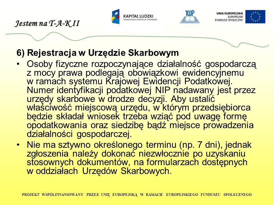 Jestem na T-A-K II PROJEKT WSPÓŁFINANSOWANY PRZEZ UNIĘ EUROPEJSKĄ W RAMACH EUROPEJSKIEGO FUNDUSZU SPOŁECZNEGO 6) Rejestracja w Urzędzie Skarbowym Osoby fizyczne rozpoczynające działalność gospodarczą z mocy prawa podlegają obowiązkowi ewidencyjnemu w ramach systemu Krajowej Ewidencji Podatkowej.