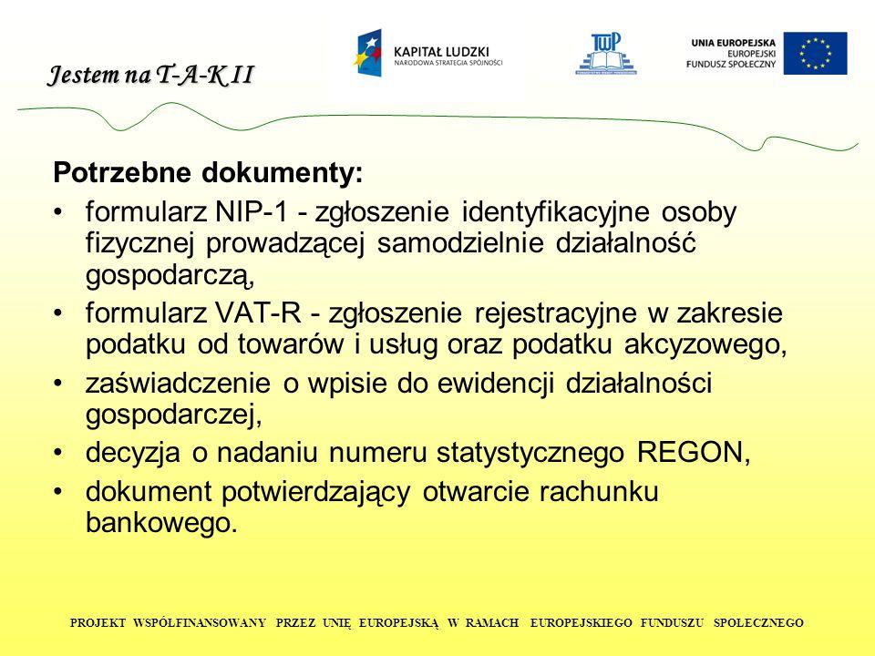 Jestem na T-A-K II PROJEKT WSPÓŁFINANSOWANY PRZEZ UNIĘ EUROPEJSKĄ W RAMACH EUROPEJSKIEGO FUNDUSZU SPOŁECZNEGO Potrzebne dokumenty: formularz NIP-1 - zgłoszenie identyfikacyjne osoby fizycznej prowadzącej samodzielnie działalność gospodarczą, formularz VAT-R - zgłoszenie rejestracyjne w zakresie podatku od towarów i usług oraz podatku akcyzowego, zaświadczenie o wpisie do ewidencji działalności gospodarczej, decyzja o nadaniu numeru statystycznego REGON, dokument potwierdzający otwarcie rachunku bankowego.