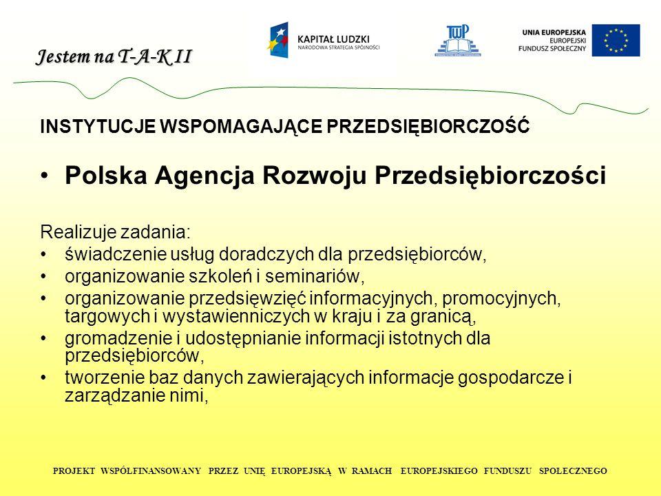 Jestem na T-A-K II PROJEKT WSPÓŁFINANSOWANY PRZEZ UNIĘ EUROPEJSKĄ W RAMACH EUROPEJSKIEGO FUNDUSZU SPOŁECZNEGO INSTYTUCJE WSPOMAGAJĄCE PRZEDSIĘBIORCZOŚĆ Polska Agencja Rozwoju Przedsiębiorczości Realizuje zadania: świadczenie usług doradczych dla przedsiębiorców, organizowanie szkoleń i seminariów, organizowanie przedsięwzięć informacyjnych, promocyjnych, targowych i wystawienniczych w kraju i za granicą, gromadzenie i udostępnianie informacji istotnych dla przedsiębiorców, tworzenie baz danych zawierających informacje gospodarcze i zarządzanie nimi,