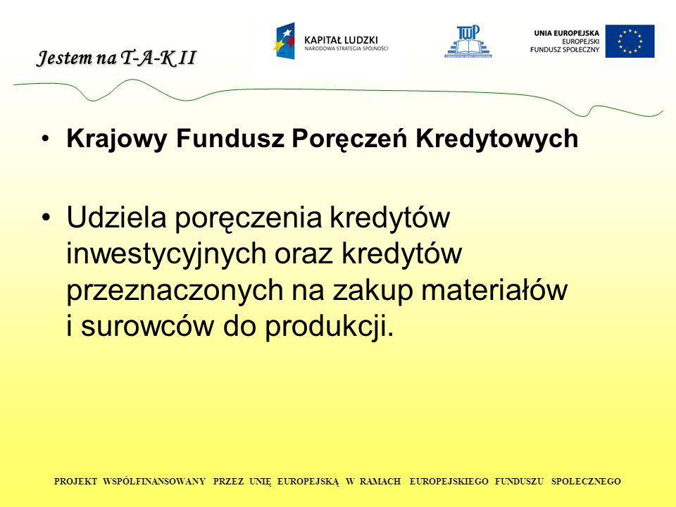Jestem na T-A-K II PROJEKT WSPÓŁFINANSOWANY PRZEZ UNIĘ EUROPEJSKĄ W RAMACH EUROPEJSKIEGO FUNDUSZU SPOŁECZNEGO Krajowy Fundusz Poręczeń Kredytowych Udziela poręczenia kredytów inwestycyjnych oraz kredytów przeznaczonych na zakup materiałów i surowców do produkcji.